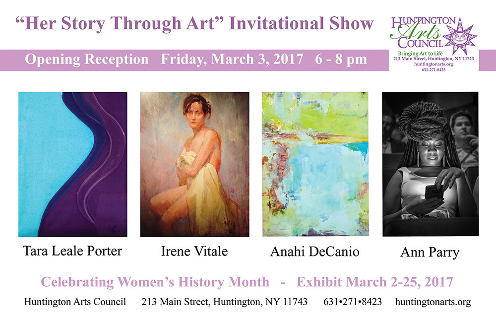 "POSTCARD: ""Her Story Through Art"" Invitational Show at Huntington Arts Council. Opening Reception Friday, March 3, 2017, from 6 - 8 PM. Artists: ANAHAI DeCANIO, ANN PARRY, TARA LEALE PORTER, IRENE VITALE."